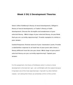 Week 3 DQ 2 Development Theories Select either Kohlberg's theory of moral development, Gilligan's theory of moral development, or Fowler's theory of faith development. Discuss the strengths and weaknesses of your selected theory. Which stage of… (More) Leadership Theories, Learning Theory, Parenting Styles, Communication, Stage, Abs, Faith, Crunches, Abdominal Muscles