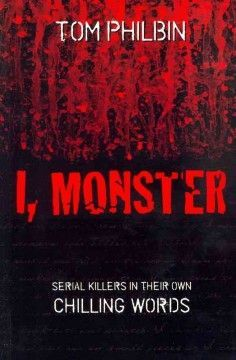 I, Monster (BOOK)--A book that draws from court transcripts and police interviews collects the thoughts of 20 notorious serial killers on paper, along with a background profile for each murderer, in an attempt to make some sense out of the terrible crimes they committed.