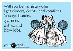 Will you be my sister-wife?I get dinners, events, and vacations. You get laundry,groceries,dishes, and blow jobs.