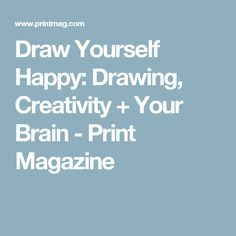 Draw Yourself Happy: Drawing, Creativity + Your Brain - Print Magazine