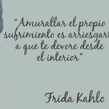 """""""Amurallar el propio sufrimiento es arriesgar a que te devore desde el interior."""" Frida Kahlo #Frases"""