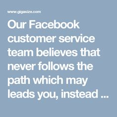Our Facebook customer service team believes that never follows the path which may leads you, instead go there, where no path is present and leave the trail for others. So, roll your fingers on your Smartphone keypad and make a call at 1-888-514-9993where we will sort out all your Facebook knotty issues. For more information: http://www.monktech.net/facebook-customer-care-service-hacked-account.html