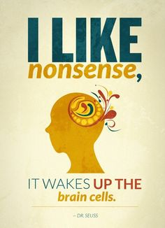 I like nonsense, it wakes up the brain cells. Dr Seuss (Print by Kongoriver) Great Quotes, Quotes To Live By, Me Quotes, Inspirational Quotes, Famous Quotes, Funny Quotes, Quirky Quotes, Author Quotes, Wall Quotes