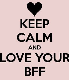KEEP CALM AND LOVE YOUR BFF