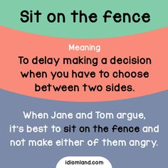 Idiom of the day: Sit on the fence. Meaning: To delay making a decision when you have to choose between two sides. Example: When Jane and Tom argue, it is best to sit on the fence and not make either of them angry.