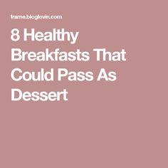 8 Healthy Breakfasts That Could Pass As Dessert