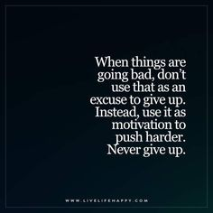 Live Life Happy: When things are going bad, don't use that as an excuse to give up. Instead, use it as motivation to push harder. Never give up. Hard Quotes, Strong Quotes, Quotes To Live By, Positive Quotes, Me Quotes, Funny Quotes, Sport Quotes, Positive Mind, Wisdom Quotes