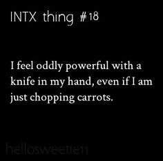 This is scarily true... O_O <<< Even if I'm just using a butter knife for toast