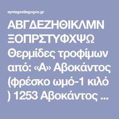 ΑΒΓΔΕΖΗΘΙΚΛΜΝΞΟΠΡΣΤΥΦΧΨΩ Θερμίδες τροφίμων από: «Α» Αβοκάντος (φρέσκο ωμό-1 κιλό ) 1253 Αβοκάντος (1 μέτριο) 315 Αγγούρι (1 μέτριο 353 γρμ. περίπου) 36 Αγγούρι πίκλα (1) 15 Αγγούρι-Τζατζίκι (1 κ. σούπας) 75 Αγγουροντοματοσαλατα (μερίδα) 153 Αγκινάρες (φρέσκες ωμές-1 κιλό ) 189 Αγκινάρες αλά Πολιτα (μερίδα) 350 Αγκινάρες αυγολέμονο (μερίδα) 386 Αγκινάρες κατεψυγμένες καθαρισμένες (1 κιλό) 400 … Email Validation, Writing A Cover Letter, Kids Homework, Essay Writing, Body Care, Lettering, Education, Cook, Drawing Letters