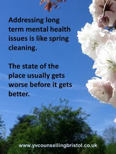 Addressing long term mental health issues is like spring cleaning. The state of the place usually gets worse before it gets better.  (www.yvcounsellingbristol.co.uk)
