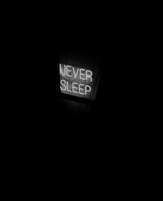 Never sleep.