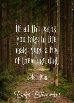 John Muir Quote: Of all the paths you take in life, make sure a few of them are dirt. Nature Quote W John Muir Quote: Of all the paths you take in life, make sure a few of them are dirt. Nature Quote W Funny Inspirational Quotes, New Quotes, Great Quotes, Quotes To Live By, Motivational Quotes, Time Quotes, Quotes Positive, Wisdom Quotes, Qoutes