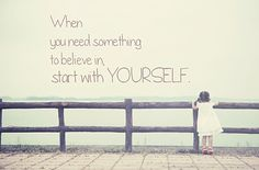 """""""When you need something to believe in, start with yourself."""" Posted by uncomfortablesoul.com."""