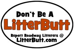"""LitterButt.com Great program. They have free """"Caught you Littering"""" cards and you can report littering to them. They will then report to your state (if your state decides to participate). Check out their website for lots of good info and follow them on Facebook at LitterButt.com."""