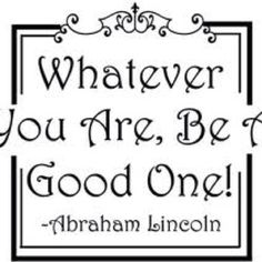 Whatever you are, be a good one - Abe Lincoln