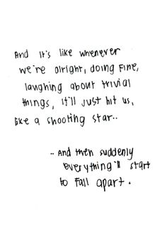 and its like whenever we're alright, doing fine, laughing about trivial things, it's just hit us, like a shooting star.and then suddenly everything'll start to fall apart. More Words, Great Words, Quotes To Live By, Me Quotes, Narcissistic Sociopath, Ring True, Different Words, Love Hurts, Abusive Relationship