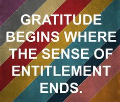 Gratitude begins where the sense of entitlement ends. This is so the truth and definitely what is wrong with the kids in this generation - they think they are entitled to everything and anything and never have to work/earn anything. Attitude Of Gratitude, Gratitude Quotes, Positive Quotes, Great Quotes, Quotes To Live By, Inspirational Quotes, Motivational, Clever Quotes, Thankful