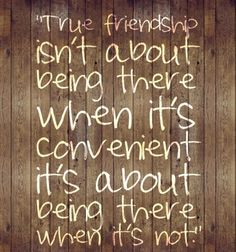 True friendship isn't about being there when it's convenient it's about being there when it's not.