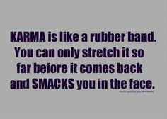 Karma is like a rubber band. You can only stretch it so far before it comes back & smacks you in the face. Great Quotes, Quotes To Live By, Funny Quotes, Inspirational Quotes, Awesome Quotes, Quotable Quotes, Wacky Quotes, Hilarious Sayings, Clever Quotes
