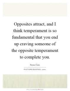 Opposites attract, and I think temperament is so fundamental that you end up…
