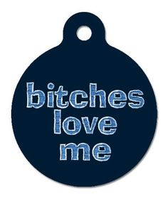 Bitches Love Me - Pet ID Tag, 2 Sided Full Color, 4 Lines Custom Personalized Text Available by The Better Pet Tag, http://www.amazon.com/dp/B003GYS1MQ/ref=cm_sw_r_pi_dp_nSPYqb0BSCAJ2