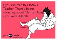 If you can read this, thank a Teacher. There'd be no obsessing about Christian Grey if you were illiterate.