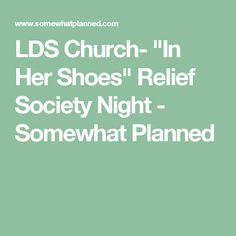 "LDS Church- ""In Her Shoes"" Relief Society Night - Somewhat Planned"