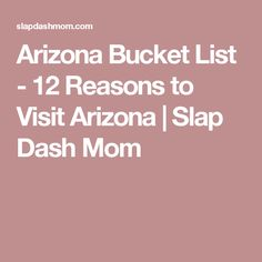 Arizona Bucket List - 12 Reasons to Visit Arizona | Slap Dash Mom