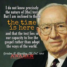 I do not know precisely the nature of the test. But I am inclined to think the time is here and that the test lies in our capacity to live the gospel rather than adopt the ways of the world. - Gordon B. Prophet Quotes, Gospel Quotes, Lds Quotes, Uplifting Quotes, Religious Quotes, Great Quotes, Qoutes, Mormon Quotes, Forgiveness Quotes