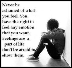 Never be ashamed of what you feel. You have the right to feel any emotion that you want. Feelings are a part of life. Don't be afraid to show them.