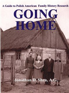 Going Home by Jonathan D. Shea, A.G., A Guide to Polish American Family History Research