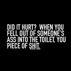 Did it hurt? When you fell out of someone's ass into the toilet, you piece of shit.