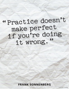 """""""Practice doesn't make perfect if you're doing it wrong."""" ~ Frank Sonnenberg www.FrankSonnenbergOnline.com"""