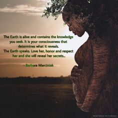 The Earth is alive and contains the knowledge you seek. It is your consciousness that determines what it reveals. The Earth speaks. Love her, honor and respect her and she will reveal her secrets.