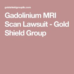Gadolinium MRI Scan Lawsuit - Gold Shield Group