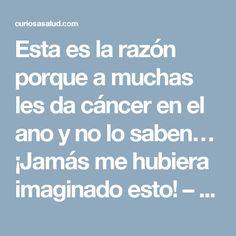 Esta es la razón porque a muchas les da cáncer en el ano y no lo saben… ¡Jamás me hubiera imaginado esto! – Curiosa Salud