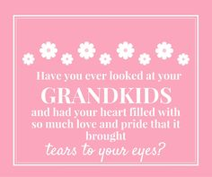 Have you ever looked at your grandkids and had your heart filled with so much love and pride that it brought tears to your eyes?