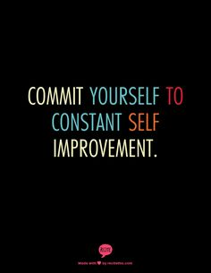 Commit yourself to constant self improvement.