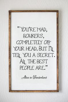 Alice in Wonderland - You're Mad Bonkers - All the Best People Are - Wood Sign Sign Quotes, Words Quotes, Wise Words, Me Quotes, Sayings, Great Quotes, Quotes To Live By, Inspirational Quotes, Diy Signs