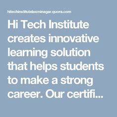 Hi Tech Institute creates innovative learning solution that helps students to make a strong career. Our certificate courses provide the way of platform for those who want to perform or work in IT sector.