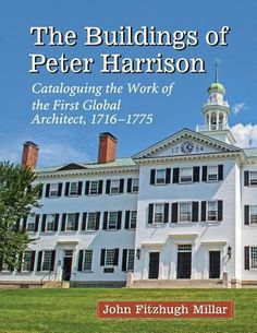 The buildings of Peter Harrison : cataloguing the work of the first global architect, 1716/1775 /