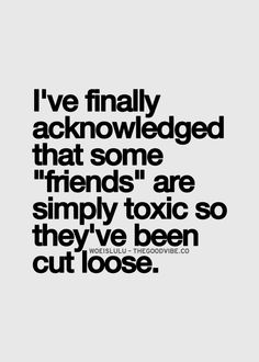 I've finally acknowledged that some 'friends' are simply toxic so they've been cut loose.