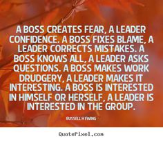 A boss creates fear, a leader confidence. a boss fixes blame,.. Russell H Ewing best inspirational quotes