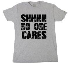 Shhhh No one cares.. https://www.etsy.com/listing/222721454/shhh-no-one-cares-tshirt-funny-humor