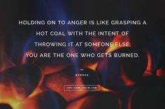 Holding on to anger is like grasping a hot coal with the intent of throwing it at someone else.  You are the only one that gets burned.