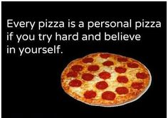 Every pizza is a personal pizza. Motivational gluttony!