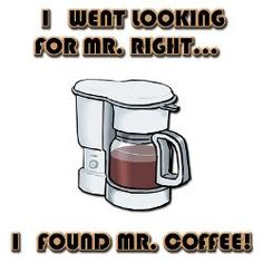 I went looking for Mr. Right... I found Mr. Coffee!
