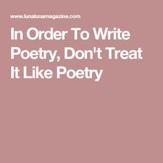 In Order To Write Poetry, Don't Treat It Like Poetry