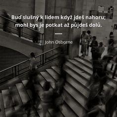 Buď slušný k lidem když jdeš nahoru; mohl bys je potkat až půjdeš dolů. - John Osborne #lidé John Osborne, Charlie Chaplin, Powerful Words, Motto, Survival, Good Things, Let It Be, Humor, Motivation