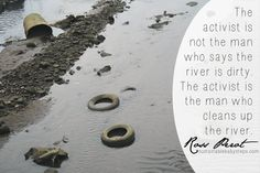 The activist is not the man who says the river is dirty. The activist is the man who cleans up the river. - Ross Perot (Find more green quotes on SustainableBabySteps.com)